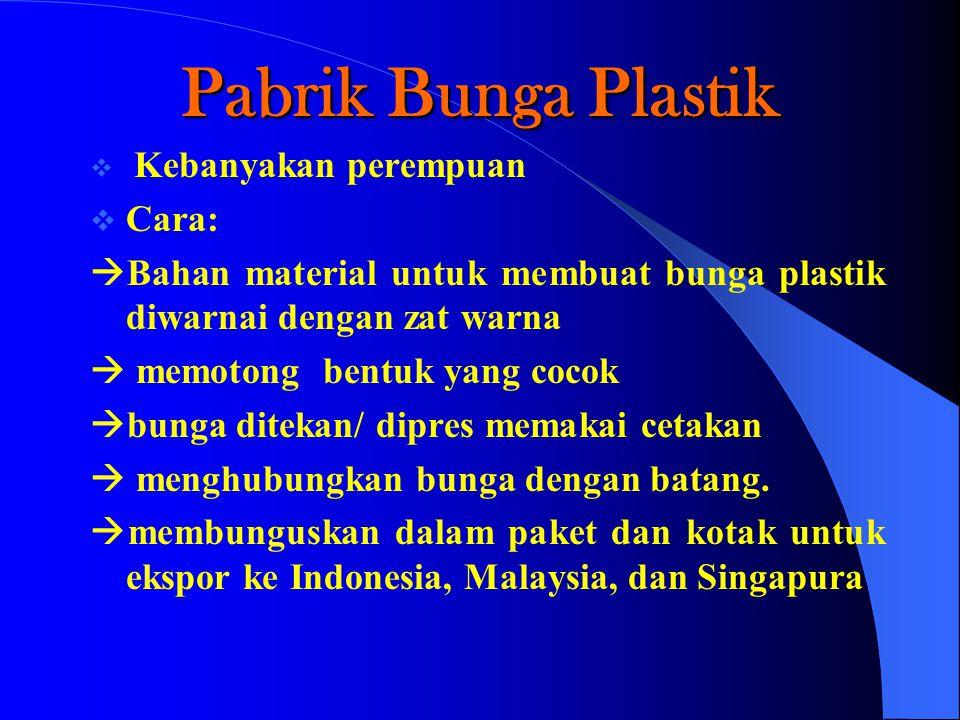 Pabrik Bunga Plastik  Kebanyakan perempuan  Cara:  Bahan material untuk membuat bunga plastik diwarnai dengan zat warna  memotong bentuk yang cocok  bunga ditekan/ dipres memakai cetakan  menghubungkan bunga dengan batang.