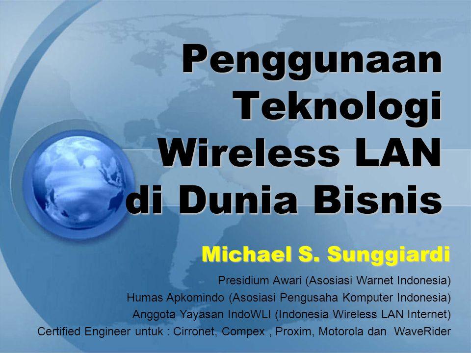 Penggunaan Teknologi Wireless LAN di Dunia Bisnis Michael S. Sunggiardi Presidium Awari (Asosiasi Warnet Indonesia) Humas Apkomindo (Asosiasi Pengusah