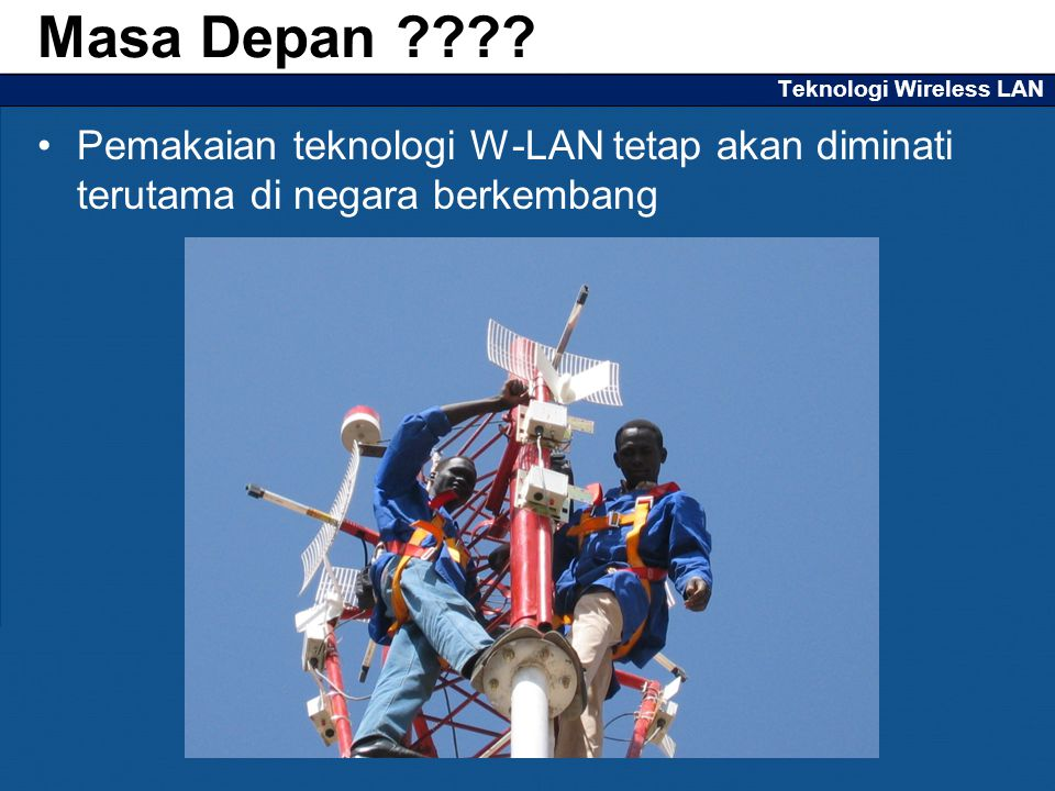 Teknologi Wireless LAN Pemakaian teknologi W-LAN tetap akan diminati terutama di negara berkembang Masa Depan ????