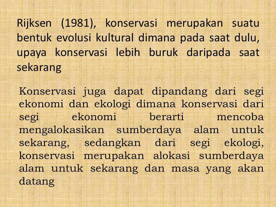 Rijksen (1981), konservasi merupakan suatu bentuk evolusi kultural dimana pada saat dulu, upaya konservasi lebih buruk daripada saat sekarang Konserva