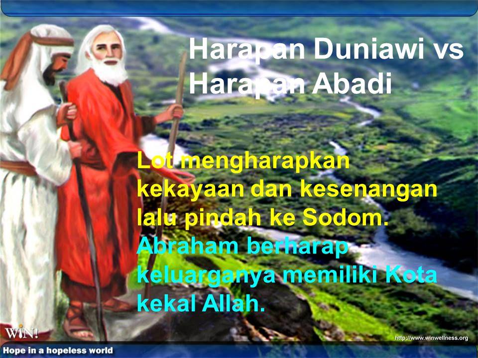 Harapan Duniawi vs Harapan Abadi Lot mengharapkan kekayaan dan kesenangan lalu pindah ke Sodom. Abraham berharap keluarganya memiliki Kota kekal Allah