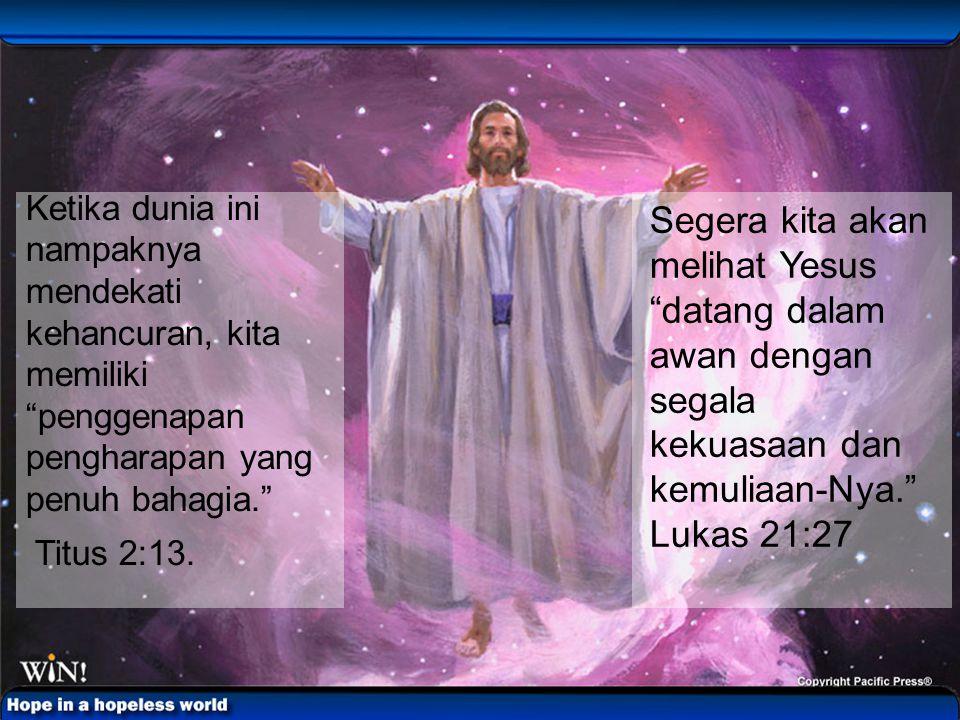 "Segera kita akan melihat Yesus ""datang dalam awan dengan segala kekuasaan dan kemuliaan-Nya."" Lukas 21:27 Ketika dunia ini nampaknya mendekati kehancu"