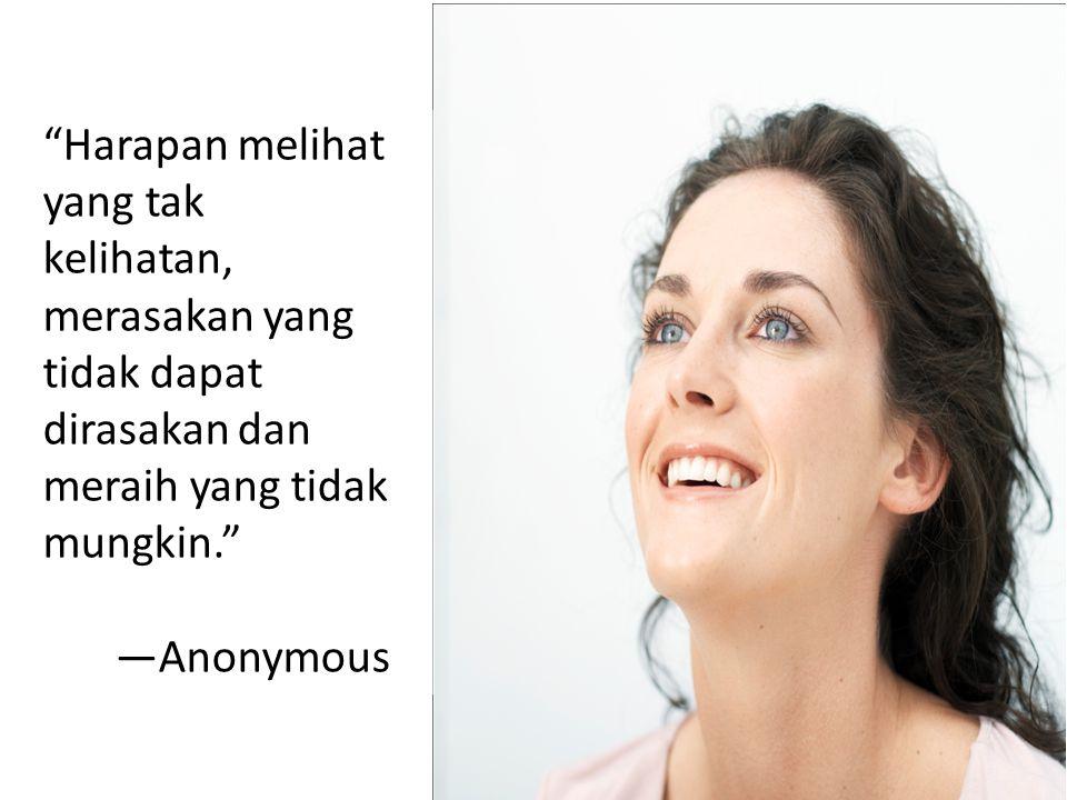 """Harapan melihat yang tak kelihatan, merasakan yang tidak dapat dirasakan dan meraih yang tidak mungkin."" —Anonymous"