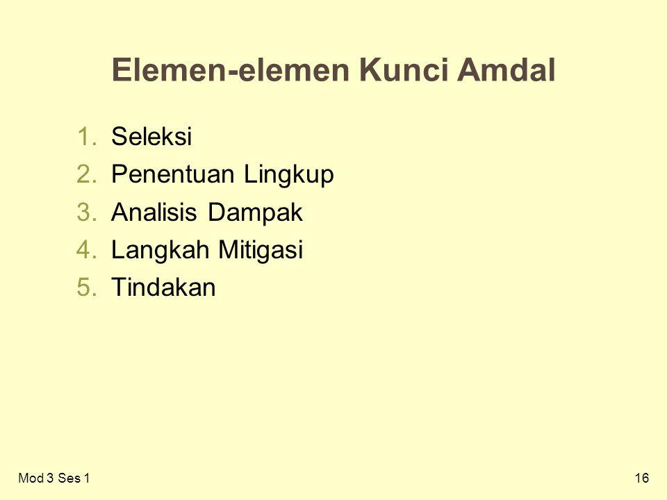 16 Elemen-elemen Kunci Amdal 1.Seleksi 2.Penentuan Lingkup 3.Analisis Dampak 4.Langkah Mitigasi 5.Tindakan Mod 3 Ses 1