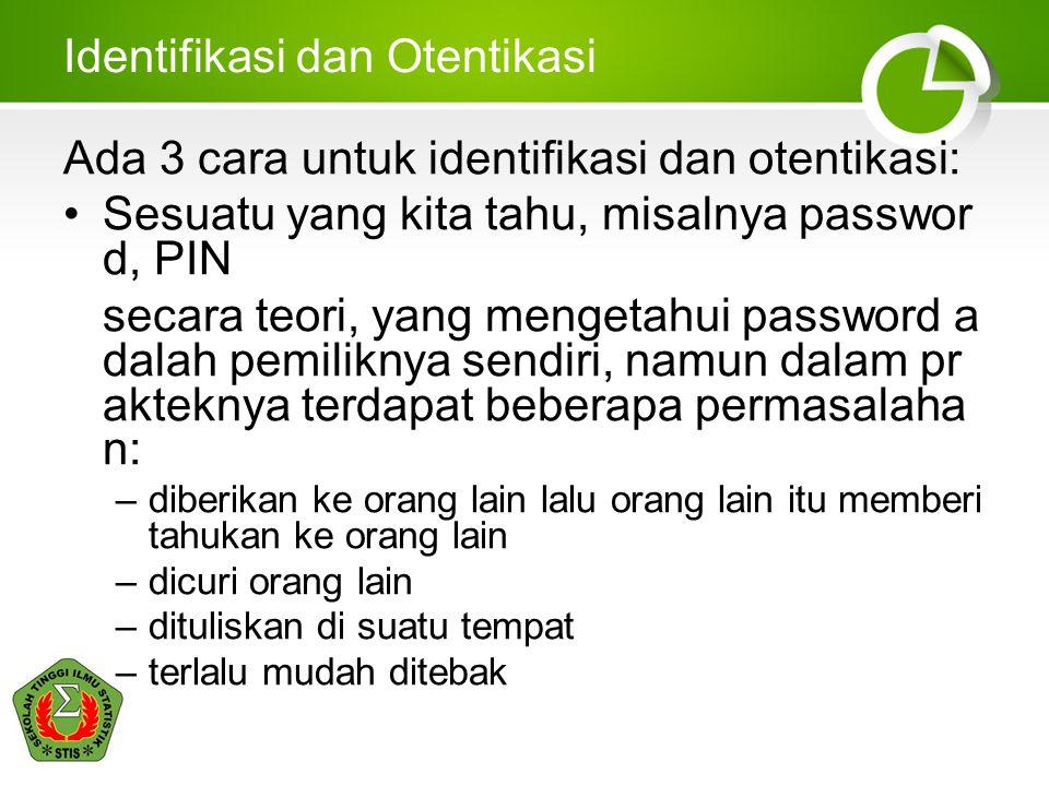 Identifikasi dan Otentikasi Ada 3 cara untuk identifikasi dan otentikasi: Sesuatu yang kita tahu, misalnya passwor d, PIN secara teori, yang mengetahu
