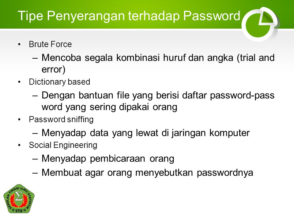 Tipe Penyerangan terhadap Password Brute Force –Mencoba segala kombinasi huruf dan angka (trial and error) Dictionary based –Dengan bantuan file yang