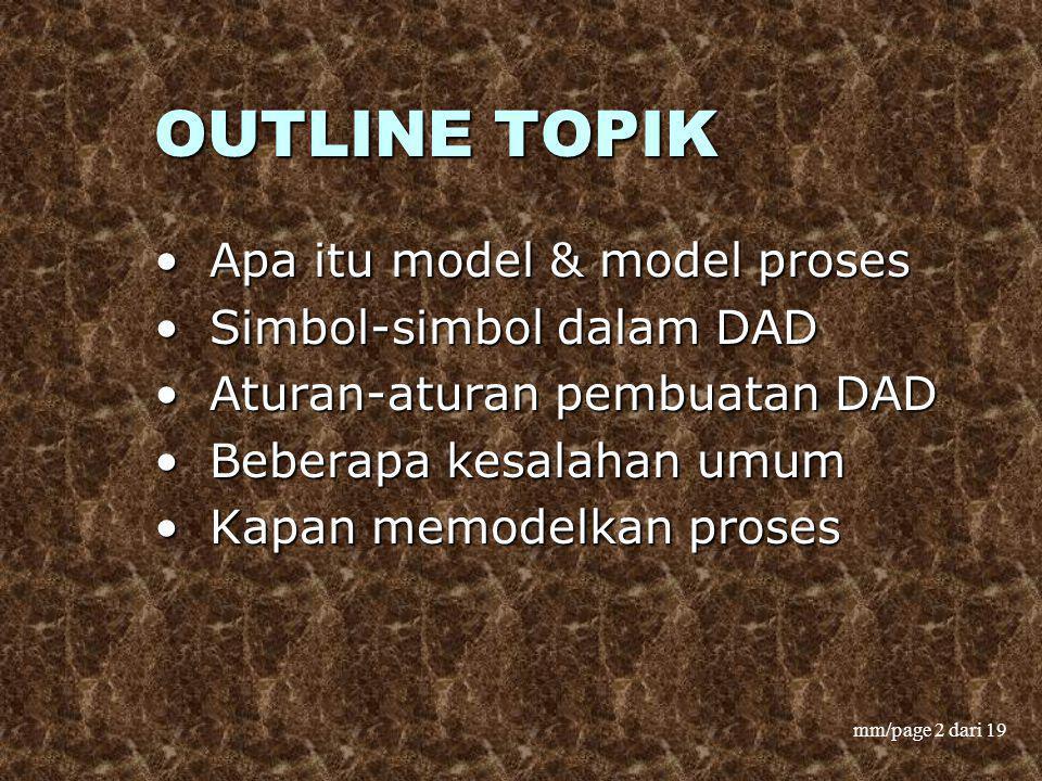 mm/page 2 dari 19 OUTLINE TOPIK Apa itu model & model proses Apa itu model & model proses Simbol-simbol dalam DAD Simbol-simbol dalam DAD Aturan-atura