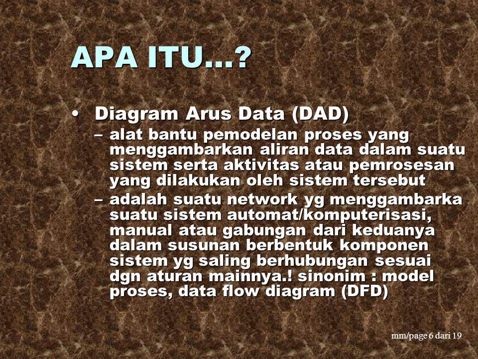 mm/page 6 dari 19 APA ITU...? Diagram Arus Data (DAD) Diagram Arus Data (DAD) –alat bantu pemodelan proses yang menggambarkan aliran data dalam suatu