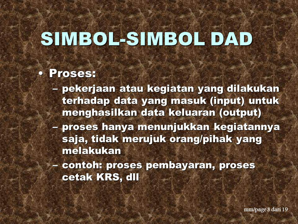 mm/page 8 dari 19 SIMBOL-SIMBOL DAD Proses:Proses: –pekerjaan atau kegiatan yang dilakukan terhadap data yang masuk (input) untuk menghasilkan data ke