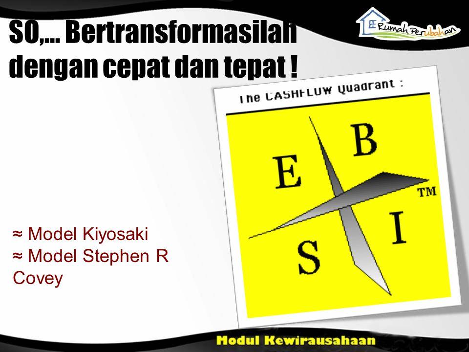 ≈ Model Kiyosaki ≈ Model Stephen R Covey SO,... Bertransformasilah dengan cepat dan tepat !