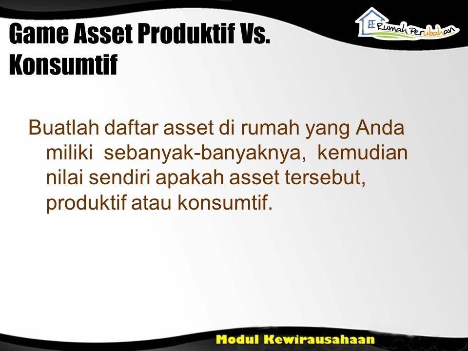 Game Asset Produktif Vs. Konsumtif Buatlah daftar asset di rumah yang Anda miliki sebanyak-banyaknya, kemudian nilai sendiri apakah asset tersebut, pr