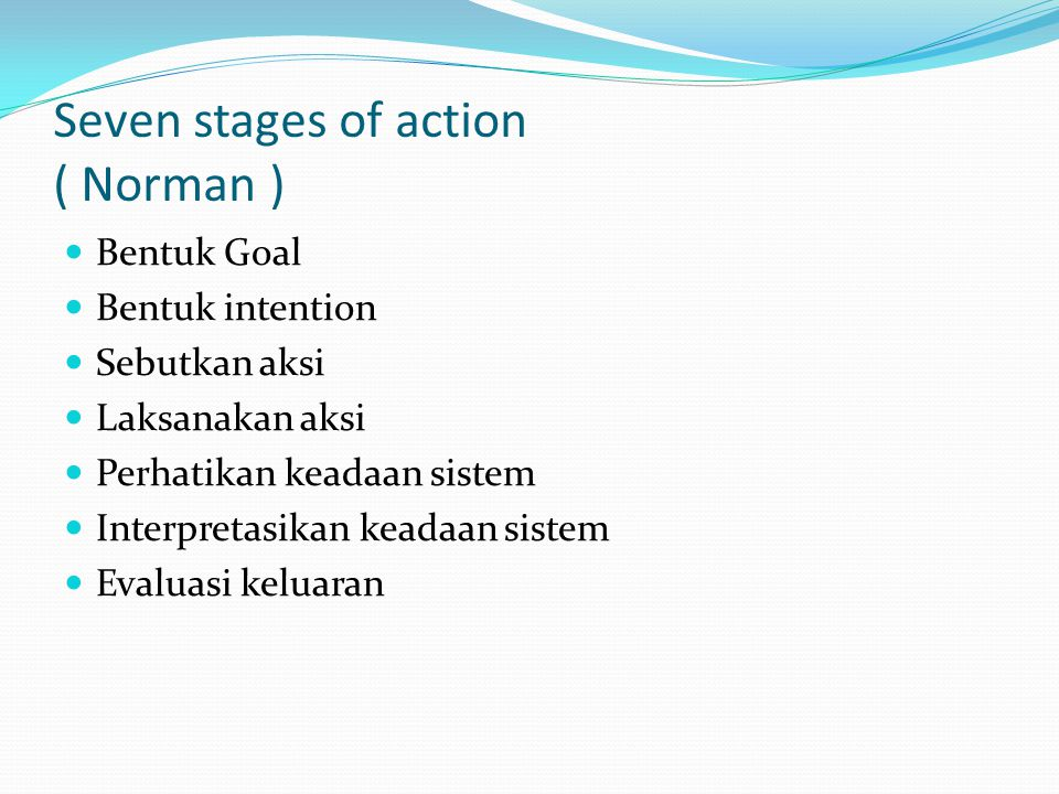 Seven stages of action ( Norman ) Bentuk Goal Bentuk intention Sebutkan aksi Laksanakan aksi Perhatikan keadaan sistem Interpretasikan keadaan sistem