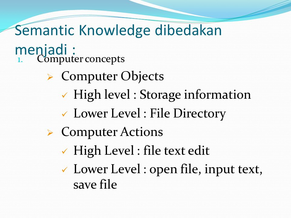 Semantic Knowledge dibedakan menjadi : 1. Computer concepts  Computer Objects High level : Storage information Lower Level : File Directory  Compute