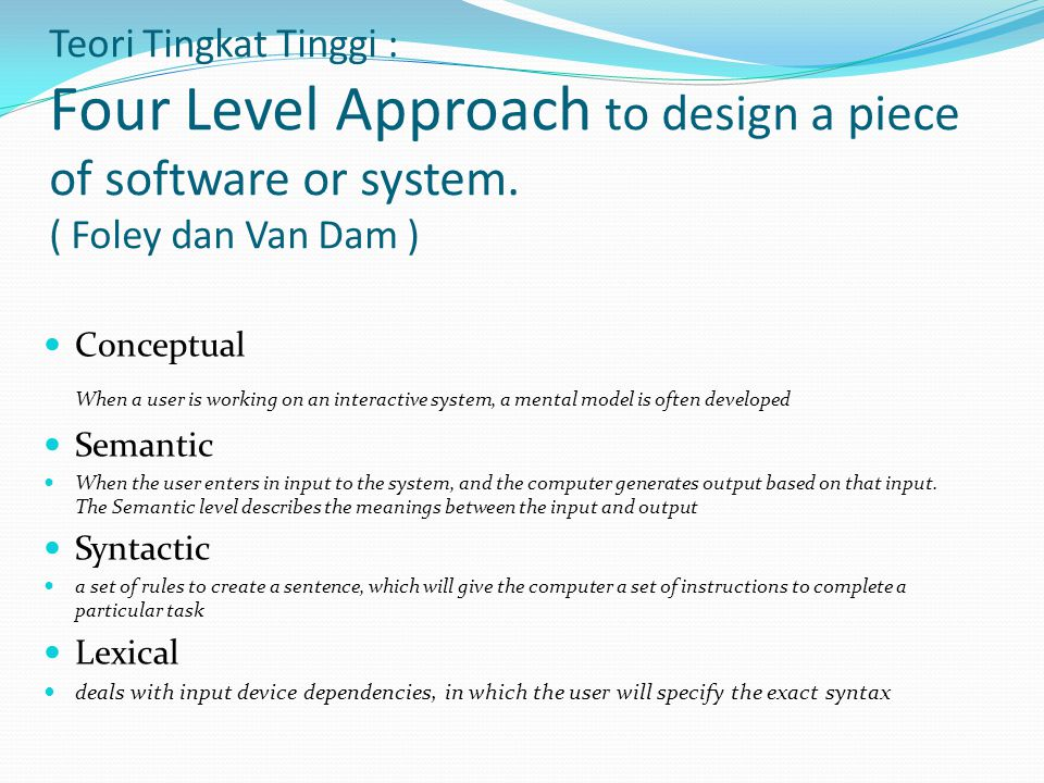 Teori Tingkat Tinggi : Four Level Approach to design a piece of software or system. ( Foley dan Van Dam ) Conceptual When a user is working on an inte