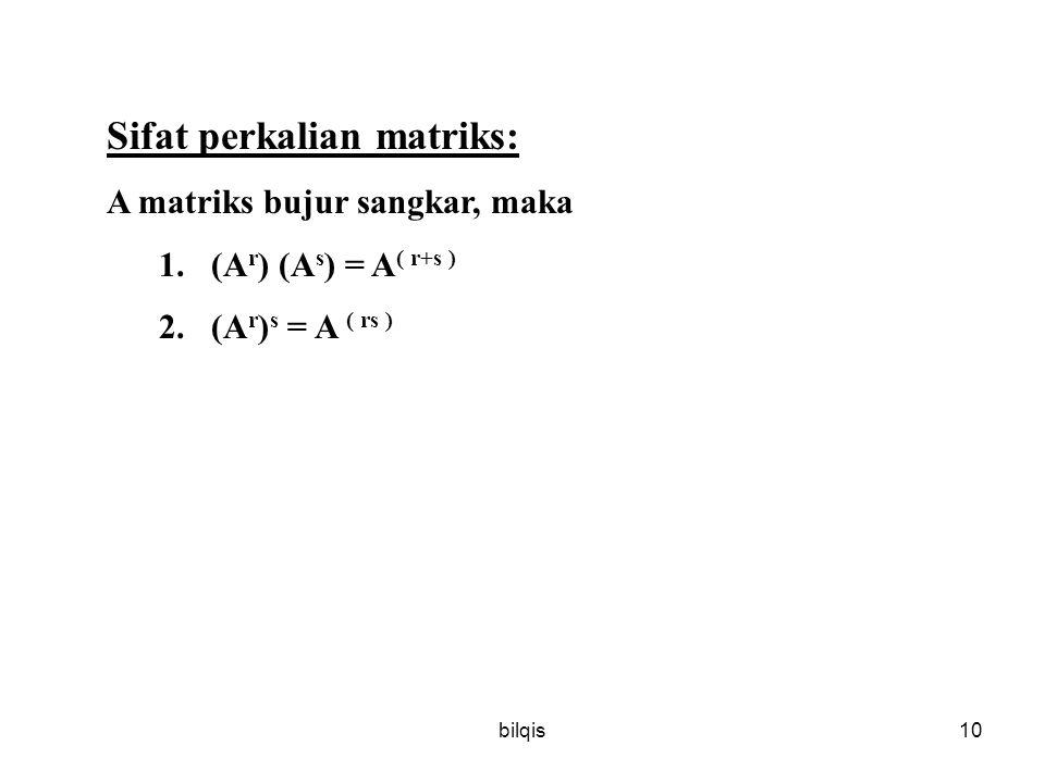 bilqis10 Sifat perkalian matriks: A matriks bujur sangkar, maka 1.(A r ) (A s ) = A ( r+s ) 2.(A r ) s = A ( rs )