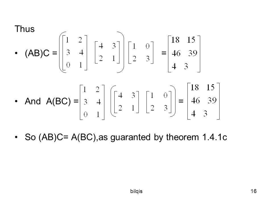 bilqis16 Thus (AB)C = = And A(BC) == So (AB)C= A(BC),as guaranted by theorem 1.4.1c