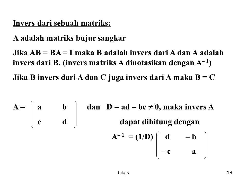 bilqis18 Invers dari sebuah matriks: A adalah matriks bujur sangkar Jika AB = BA = I maka B adalah invers dari A dan A adalah invers dari B.