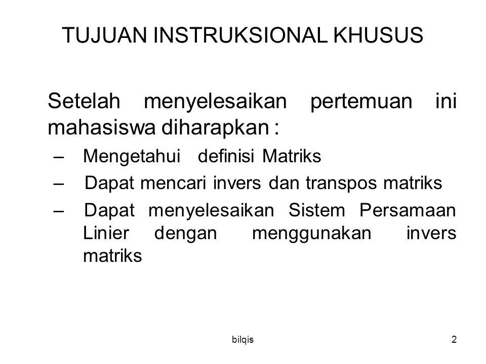 bilqis2 TUJUAN INSTRUKSIONAL KHUSUS Setelah menyelesaikan pertemuan ini mahasiswa diharapkan : – Mengetahui definisi Matriks – Dapat mencari invers da