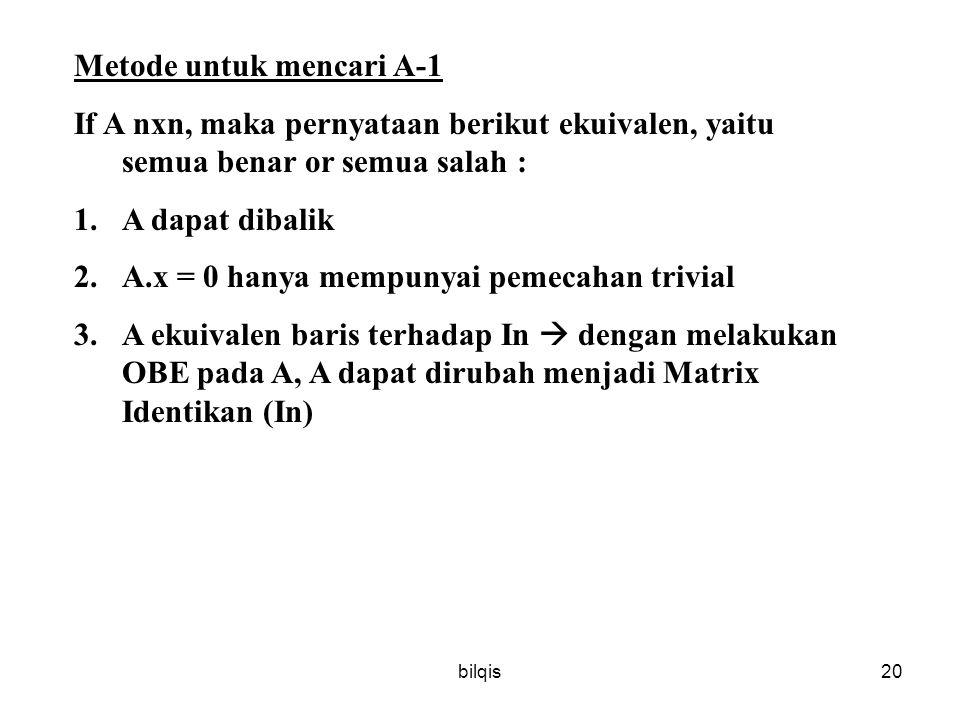 bilqis20 Metode untuk mencari A-1 If A nxn, maka pernyataan berikut ekuivalen, yaitu semua benar or semua salah : 1.A dapat dibalik 2.A.x = 0 hanya mempunyai pemecahan trivial 3.A ekuivalen baris terhadap In  dengan melakukan OBE pada A, A dapat dirubah menjadi Matrix Identikan (In)