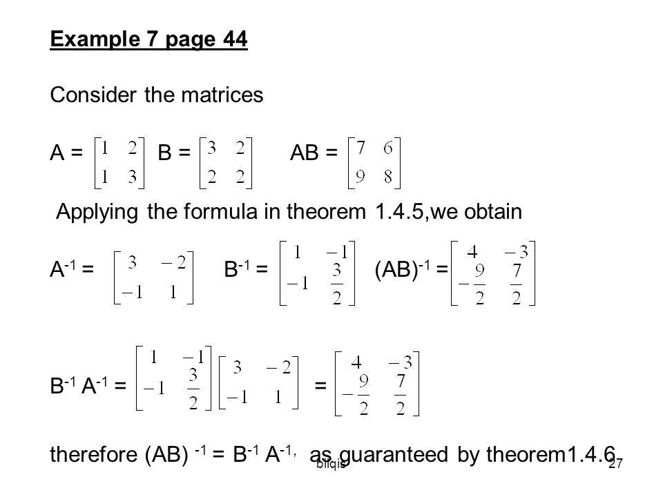 bilqis27 Example 7 page 44 Consider the matrices A =B =AB = Applying the formula in theorem 1.4.5,we obtain A -1 =B -1 = (AB) -1 = B -1 A -1 = = therefore (AB) -1 = B -1 A -1, as guaranteed by theorem1.4.6