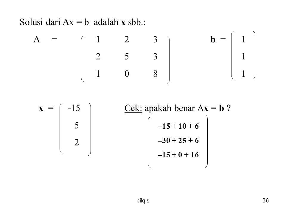 bilqis36 Solusi dari Ax = b adalah x sbb.: A =123b = 1 253 1 108 1 x = -15Cek: apakah benar Ax = b .