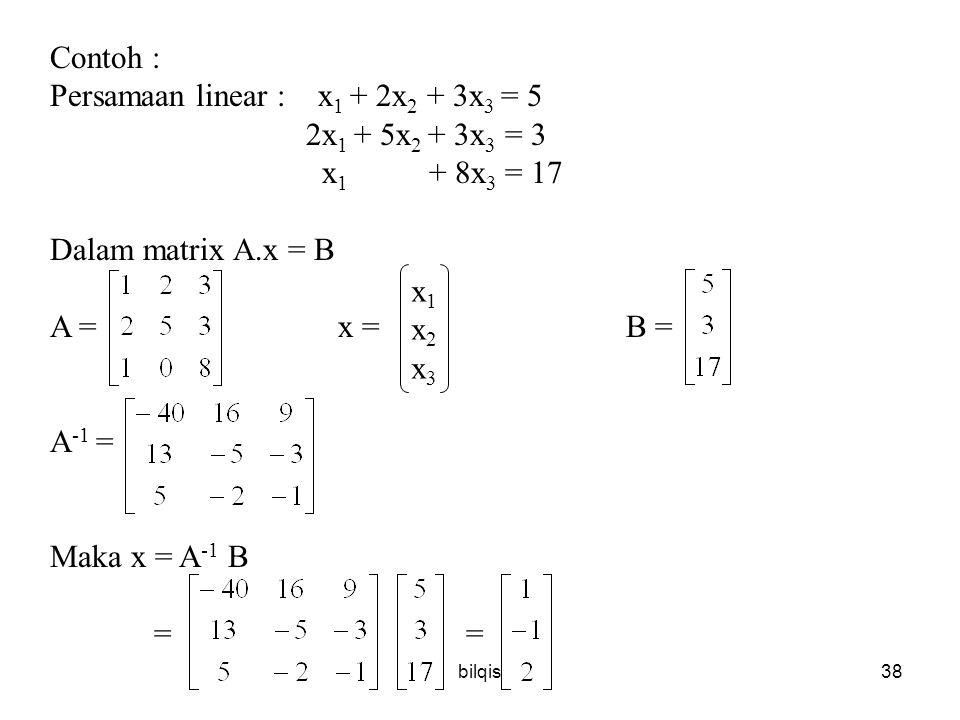 bilqis38 Contoh : Persamaan linear : x 1 + 2x 2 + 3x 3 = 5 2x 1 + 5x 2 + 3x 3 = 3 x 1 + 8x 3 = 17 Dalam matrix A.x = B A = x = B = A -1 = Maka x = A -