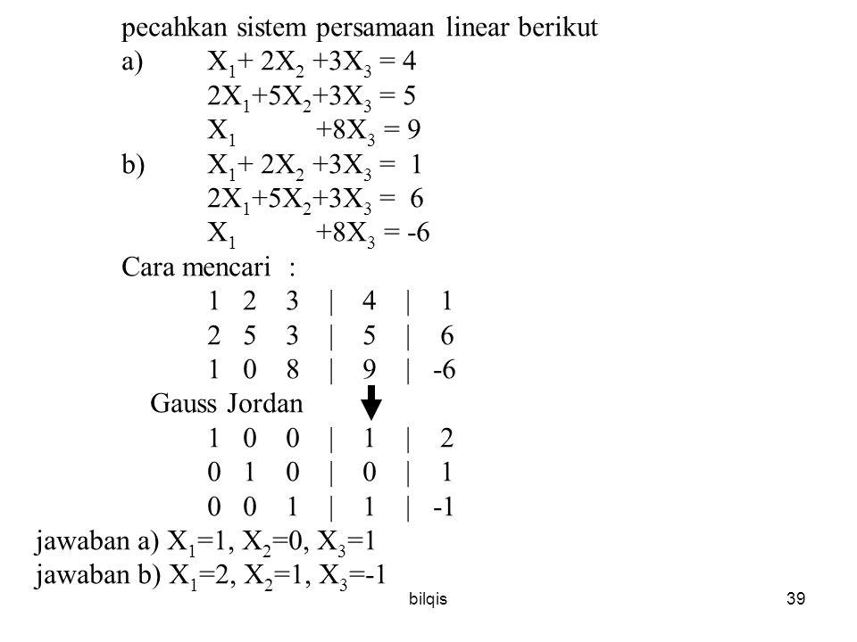 bilqis39 pecahkan sistem persamaan linear berikut a)X 1 + 2X 2 +3X 3 = 4 2X 1 +5X 2 +3X 3 = 5 X 1 +8X 3 = 9 b)X 1 + 2X 2 +3X 3 = 1 2X 1 +5X 2 +3X 3 = 6 X 1 +8X 3 = -6 Cara mencari : 1 2 3 | 4 | 1 2 5 3 | 5 | 6 1 0 8 | 9 | -6 Gauss Jordan 1 0 0 | 1 | 2 0 1 0 | 0 | 1 0 0 1 | 1 | -1 jawaban a) X 1 =1, X 2 =0, X 3 =1 jawaban b) X 1 =2, X 2 =1, X 3 =-1