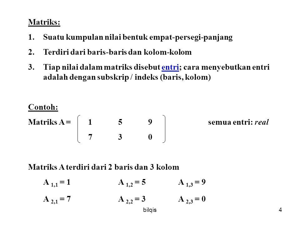 bilqis4 Matriks: 1.Suatu kumpulan nilai bentuk empat-persegi-panjang 2.Terdiri dari baris-baris dan kolom-kolom 3.Tiap nilai dalam matriks disebut entri; cara menyebutkan entri adalah dengan subskrip / indeks (baris, kolom) Contoh: Matriks A = 159semua entri: real 730 Matriks A terdiri dari 2 baris dan 3 kolom A 1,1 = 1A 1,2 = 5A 1,3 = 9 A 2,1 = 7A 2,2 = 3A 2,3 = 0
