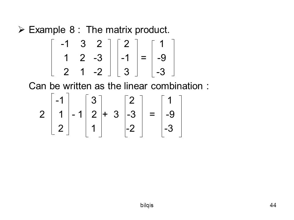 bilqis44  Example 8 : The matrix product. -1 3 2 2 1 1 2 -3 -1 = -9 2 1 -2 3 -3 Can be written as the linear combination : -1 3 2 1 2 1 - 1 2 + 3 -3