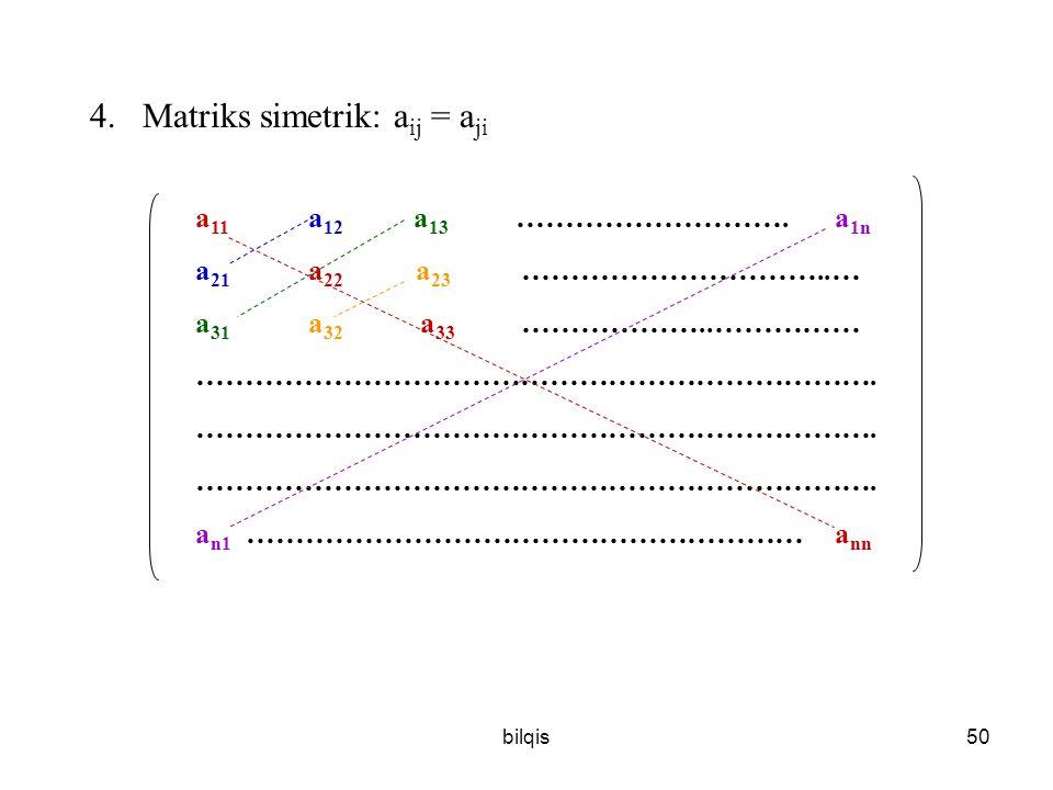 bilqis50 4.Matriks simetrik: a ij = a ji a 11 a 12 a 13 ………………………. a 1n a 21 a 22 a 23 …………………………..… a 31 a 32 a 33 ………………..…………… ……………………………………………………