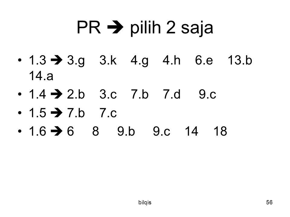 bilqis56 PR  pilih 2 saja 1.3  3.g 3.k 4.g 4.h 6.e 13.b 14.a 1.4  2.b 3.c 7.b 7.d 9.c 1.5  7.b 7.c 1.6  6 8 9.b 9.c 14 18