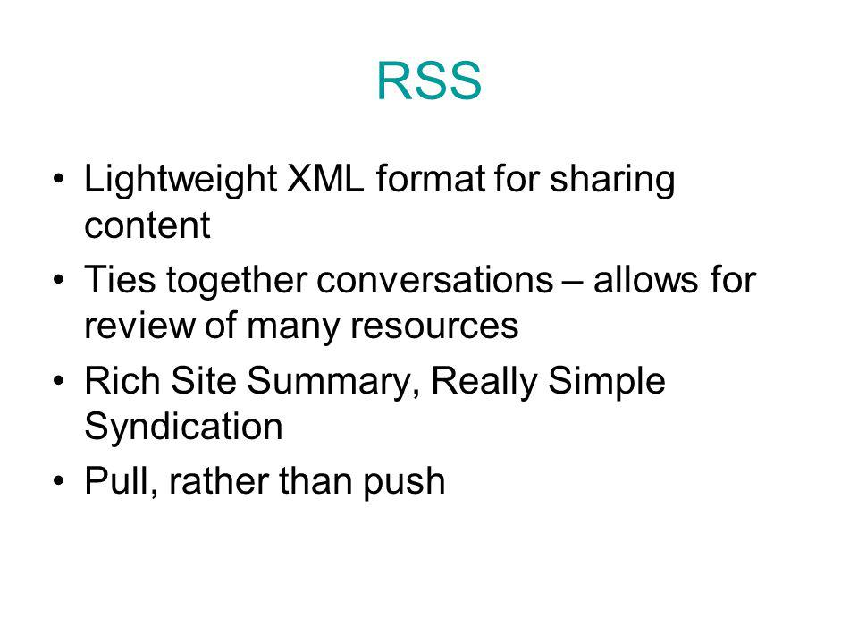 RSS Lightweight XML format for sharing content Ties together conversations – allows for review of many resources Rich Site Summary, Really Simple Syndication Pull, rather than push