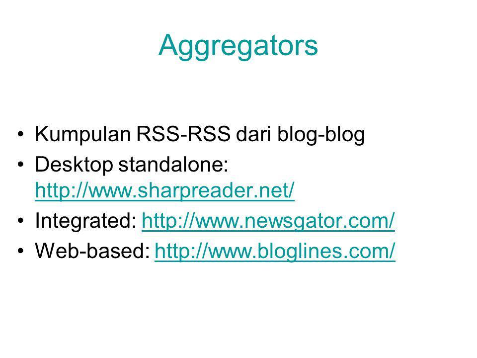 Aggregators Kumpulan RSS-RSS dari blog-blog Desktop standalone: http://www.sharpreader.net/ http://www.sharpreader.net/ Integrated: http://www.newsgator.com/http://www.newsgator.com/ Web-based: http://www.bloglines.com/http://www.bloglines.com/