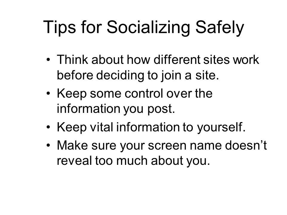 Tips for Socializing Safely Think about how different sites work before deciding to join a site.