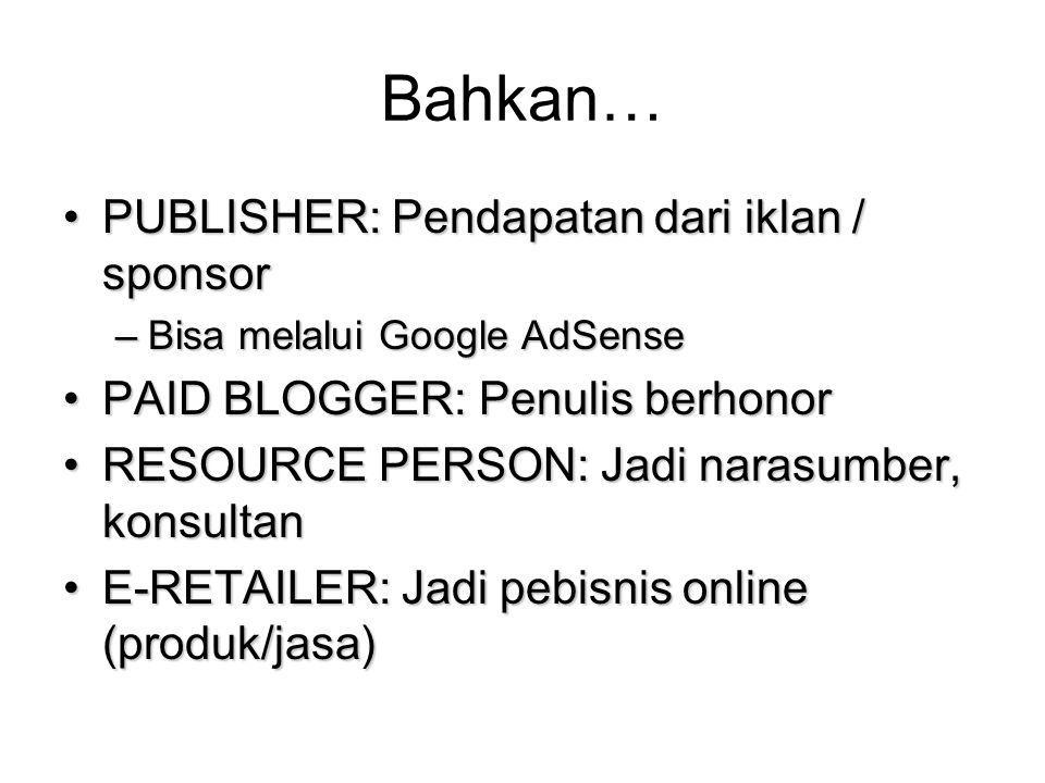 Bahkan… PUBLISHER: Pendapatan dari iklan / sponsorPUBLISHER: Pendapatan dari iklan / sponsor –Bisa melalui Google AdSense PAID BLOGGER: Penulis berhonorPAID BLOGGER: Penulis berhonor RESOURCE PERSON: Jadi narasumber, konsultanRESOURCE PERSON: Jadi narasumber, konsultan E-RETAILER: Jadi pebisnis online (produk/jasa)E-RETAILER: Jadi pebisnis online (produk/jasa)