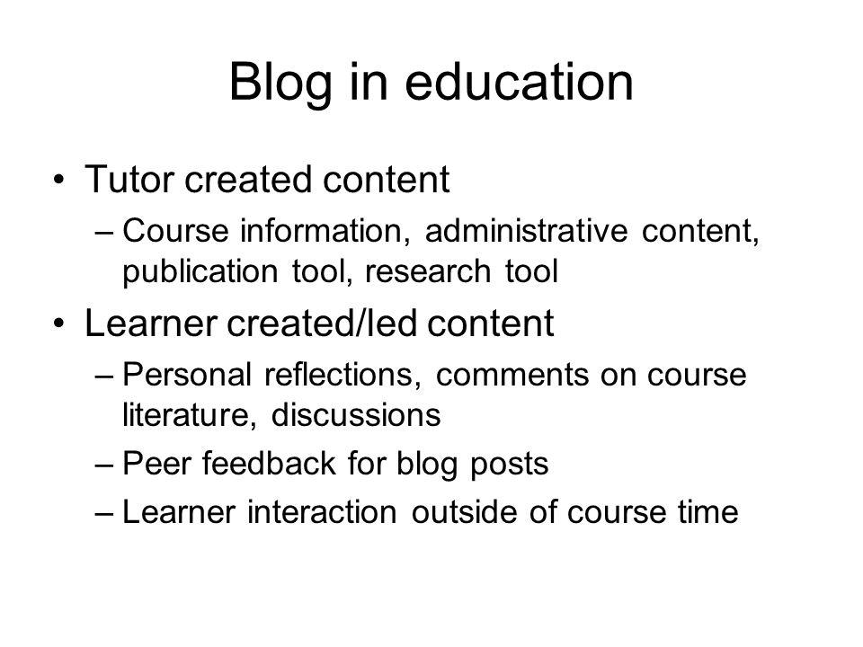 Blog in education Tutor created content –Course information, administrative content, publication tool, research tool Learner created/led content –Personal reflections, comments on course literature, discussions –Peer feedback for blog posts –Learner interaction outside of course time
