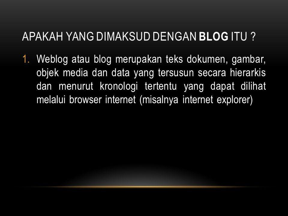 APAKAH YANG DIMAKSUD DENGAN BLOG ITU ? 1.Weblog atau blog merupakan teks dokumen, gambar, objek media dan data yang tersusun secara hierarkis dan menu