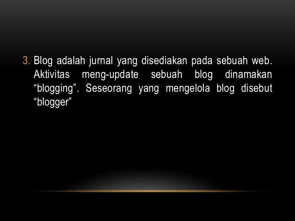 """3.Blog adalah jurnal yang disediakan pada sebuah web. Aktivitas meng-update sebuah blog dinamakan """"blogging"""". Seseorang yang mengelola blog disebut """"b"""