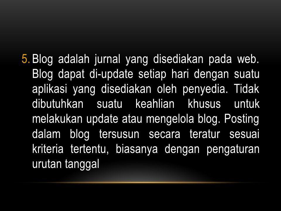 5.Blog adalah jurnal yang disediakan pada web. Blog dapat di-update setiap hari dengan suatu aplikasi yang disediakan oleh penyedia. Tidak dibutuhkan