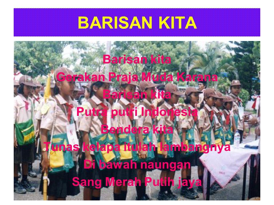 BARISAN KITA Barisan kita Gerakan Praja Muda Karana Barisan kita Putra putri Indonesia Bendera kita Tunas kelapa itulah lambangnya Di bawah naungan Sa