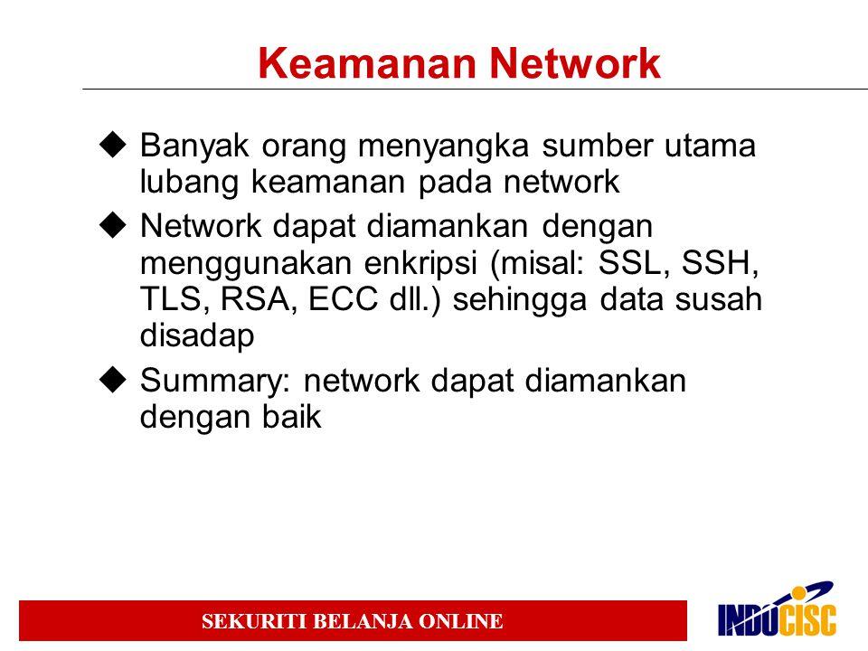SEKURITI BELANJA ONLINE Keamanan Network  Banyak orang menyangka sumber utama lubang keamanan pada network  Network dapat diamankan dengan menggunakan enkripsi (misal: SSL, SSH, TLS, RSA, ECC dll.) sehingga data susah disadap  Summary: network dapat diamankan dengan baik