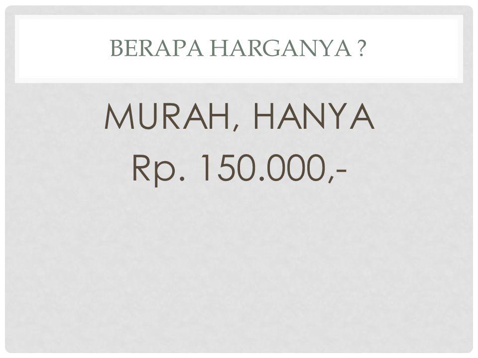 BERAPA HARGANYA ? MURAH, HANYA Rp. 150.000,-
