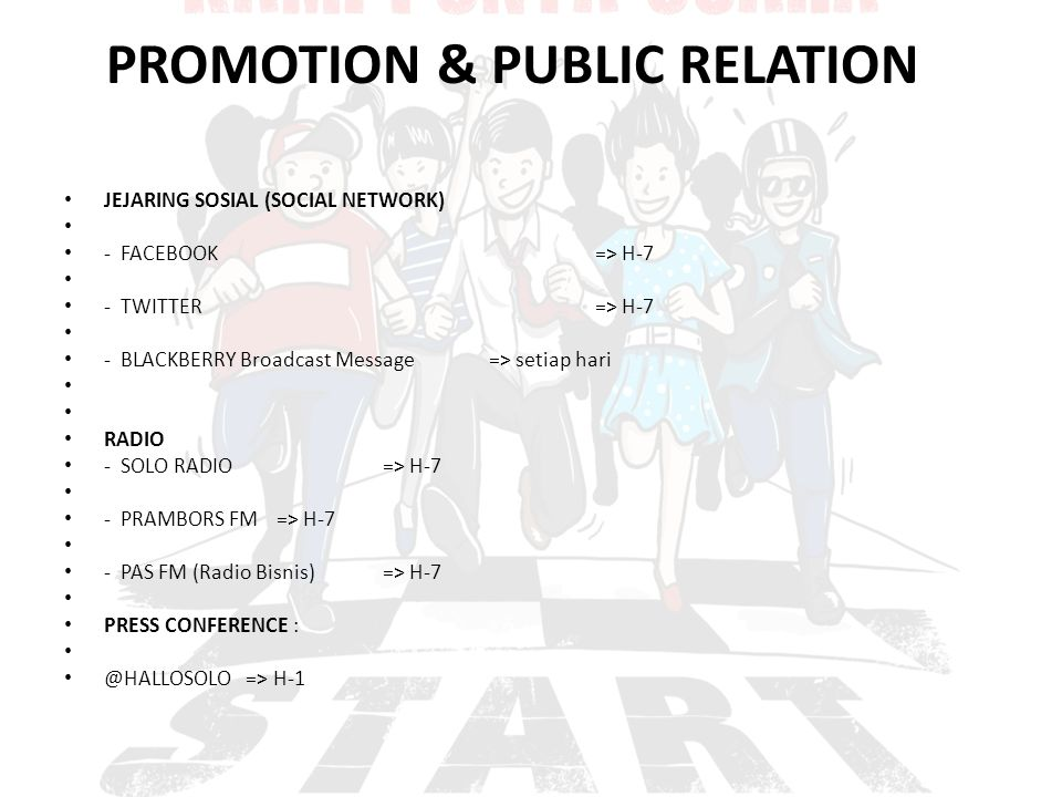 PROMOTION & PUBLIC RELATION JEJARING SOSIAL (SOCIAL NETWORK) - FACEBOOK=> H-7 - TWITTER=> H-7 - BLACKBERRY Broadcast Message => setiap hari RADIO - SOLO RADIO=> H-7 - PRAMBORS FM=> H-7 - PAS FM (Radio Bisnis)=> H-7 PRESS CONFERENCE : @HALLOSOLO => H-1