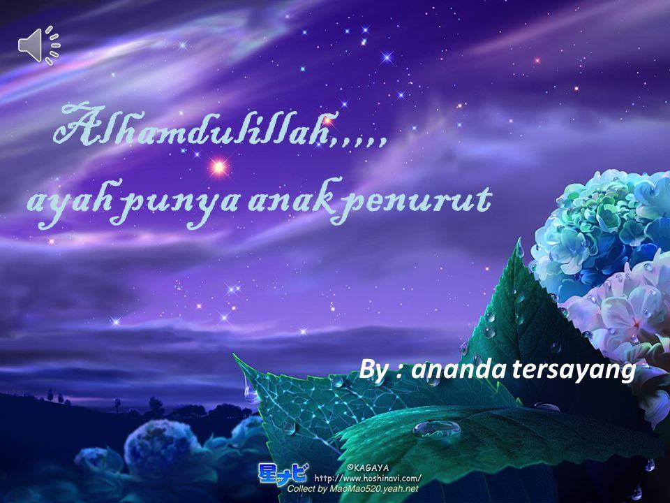 Alhamdulillah,,,,, ayah punya anak penurut By : ananda tersayang