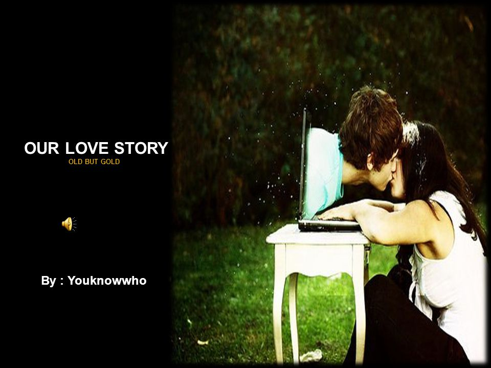 OUR LOVE STORY OLD BUT GOLD By : Youknowwho