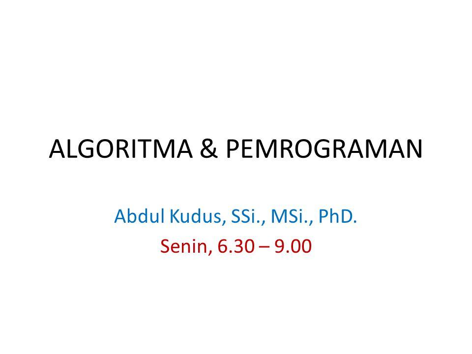 ALGORITMA & PEMROGRAMAN Abdul Kudus, SSi., MSi., PhD. Senin, 6.30 – 9.00
