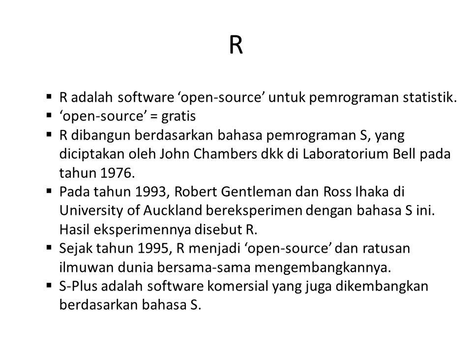 R  R adalah software 'open-source' untuk pemrograman statistik.  'open-source' = gratis  R dibangun berdasarkan bahasa pemrograman S, yang diciptak