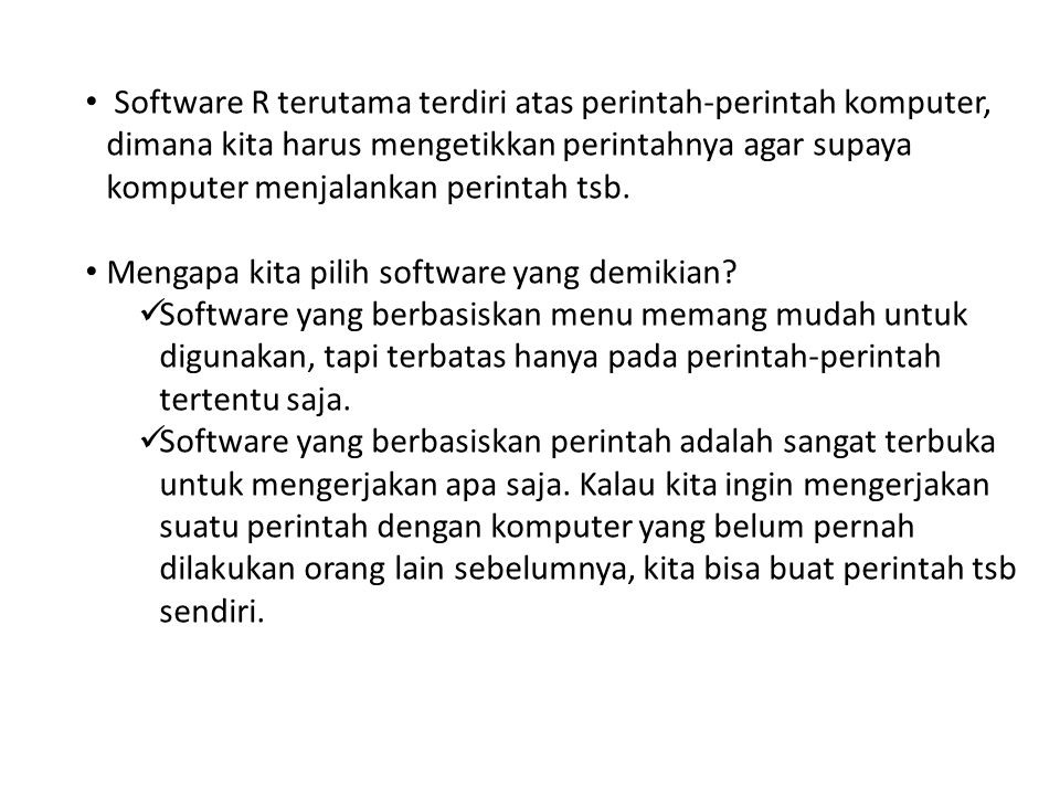 Software R terutama terdiri atas perintah-perintah komputer, dimana kita harus mengetikkan perintahnya agar supaya komputer menjalankan perintah tsb.