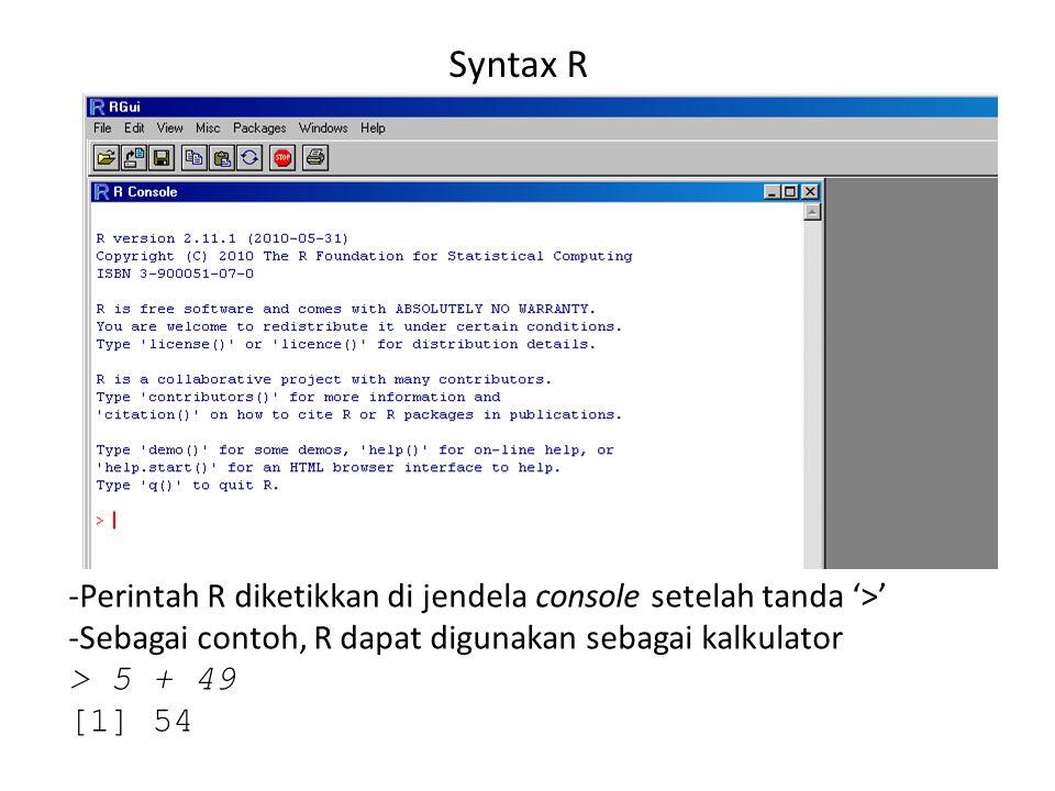 Syntax R -Perintah R diketikkan di jendela console setelah tanda '>' -Sebagai contoh, R dapat digunakan sebagai kalkulator > 5 + 49 [1] 54