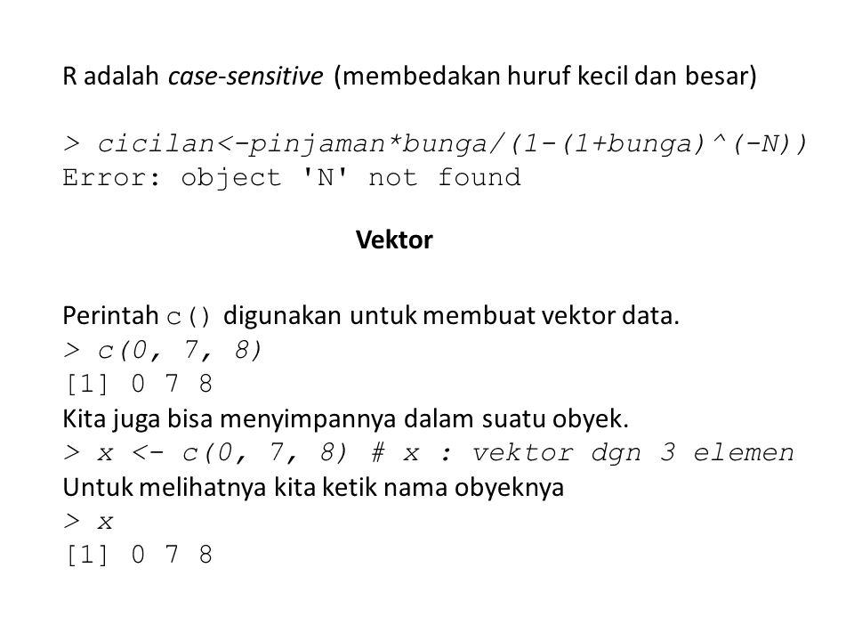 R adalah case-sensitive (membedakan huruf kecil dan besar) > cicilan<-pinjaman*bunga/(1-(1+bunga)^(-N)) Error: object 'N' not found Vektor Perintah c(